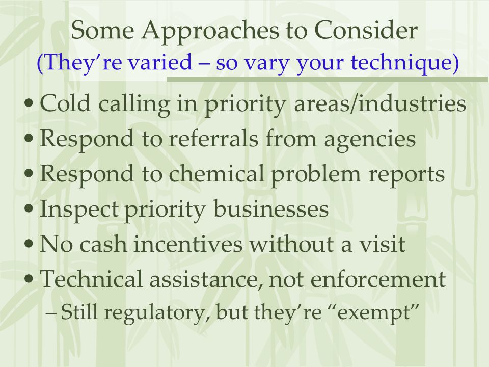 Some Approaches to Consider (They're varied – so vary your technique) Cold calling in priority areas/industries Respond to referrals from agencies Respond to chemical problem reports Inspect priority businesses No cash incentives without a visit Technical assistance, not enforcement –Still regulatory, but they're exempt