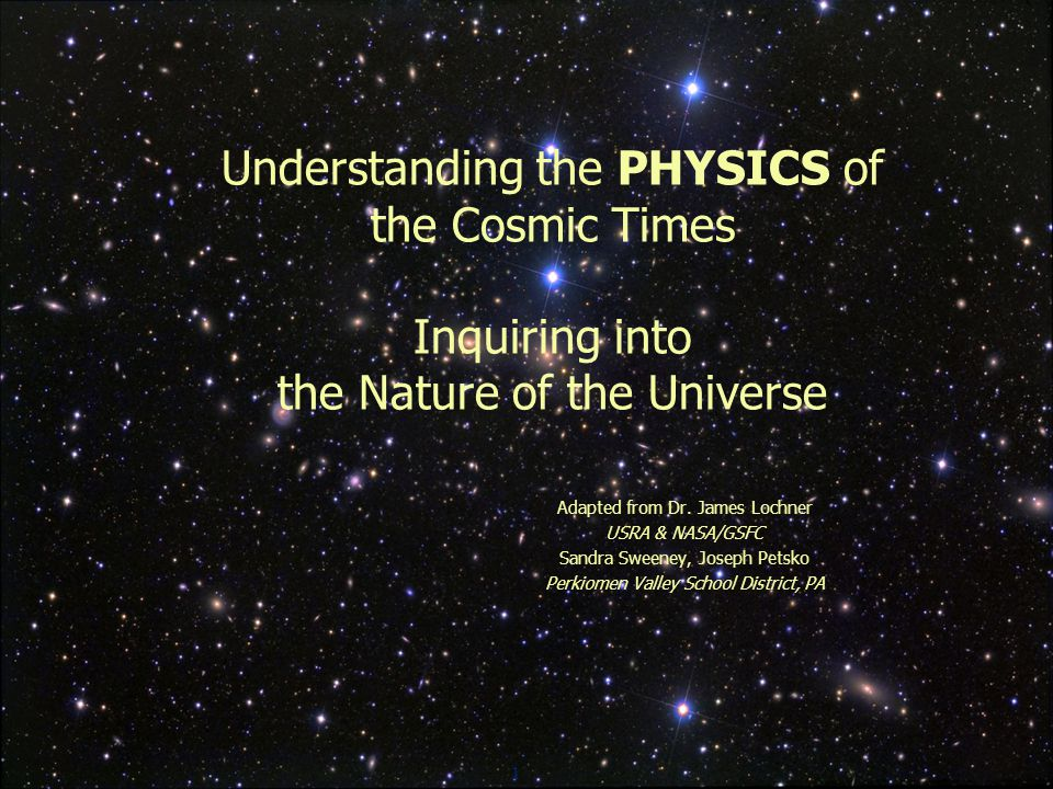 1 Understanding the PHYSICS of the Cosmic Times Inquiring into the Nature of the Universe Adapted from Dr.