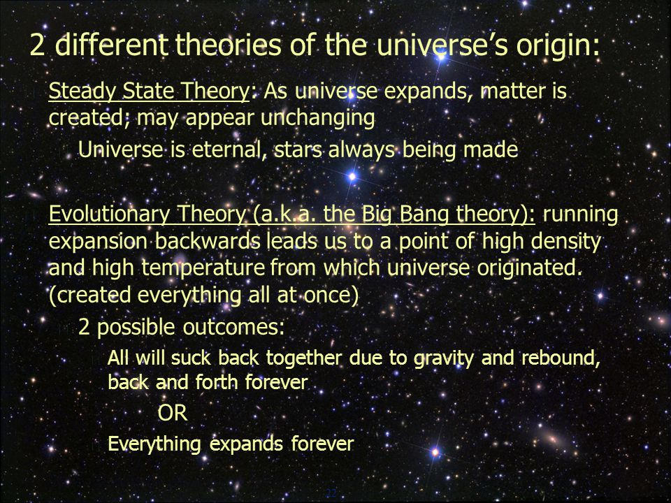 22 2 different theories of the universe's origin:  Steady State Theory: As universe expands, matter is created; may appear unchanging  Universe is eternal, stars always being made  Evolutionary Theory (a.k.a.