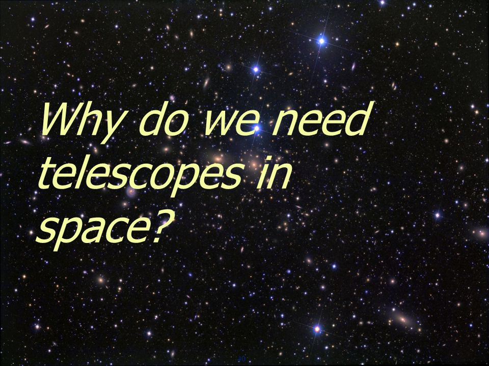 40 Why do we need telescopes in space