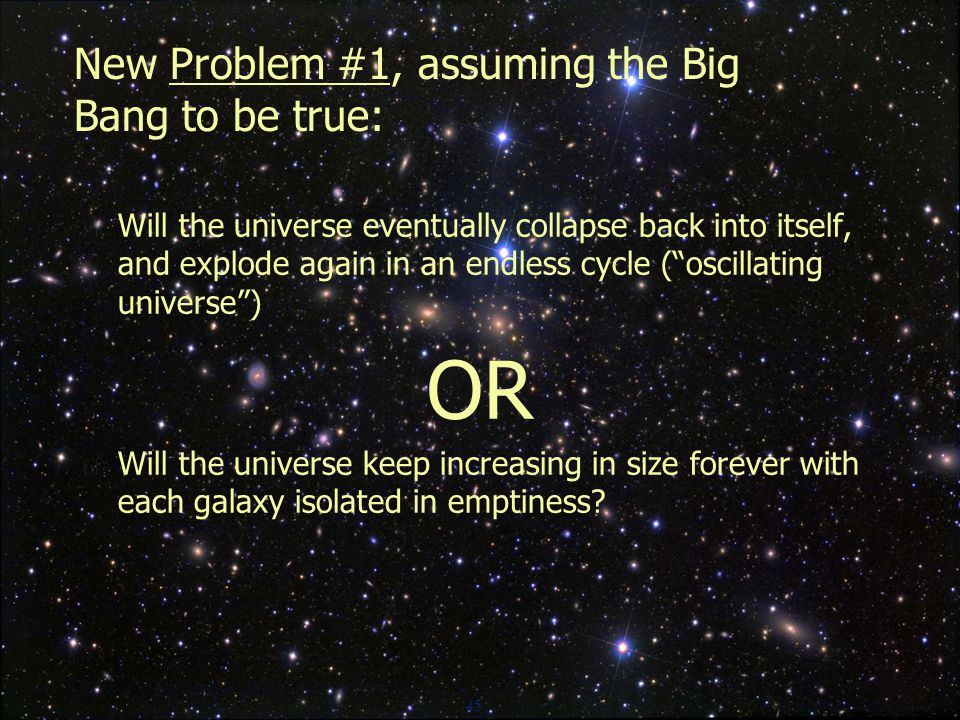 45 New Problem #1, assuming the Big Bang to be true:  Will the universe eventually collapse back into itself, and explode again in an endless cycle ( oscillating universe ) OR  Will the universe keep increasing in size forever with each galaxy isolated in emptiness?