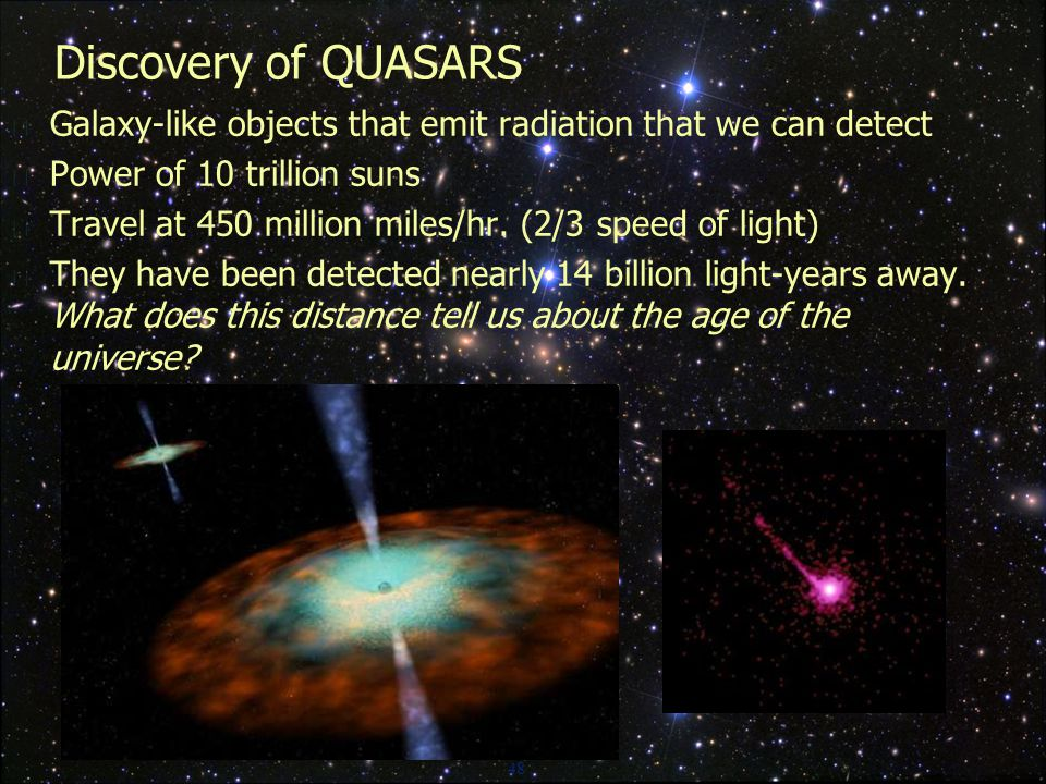 48 Discovery of QUASARS  Galaxy-like objects that emit radiation that we can detect  Power of 10 trillion suns  Travel at 450 million miles/hr.