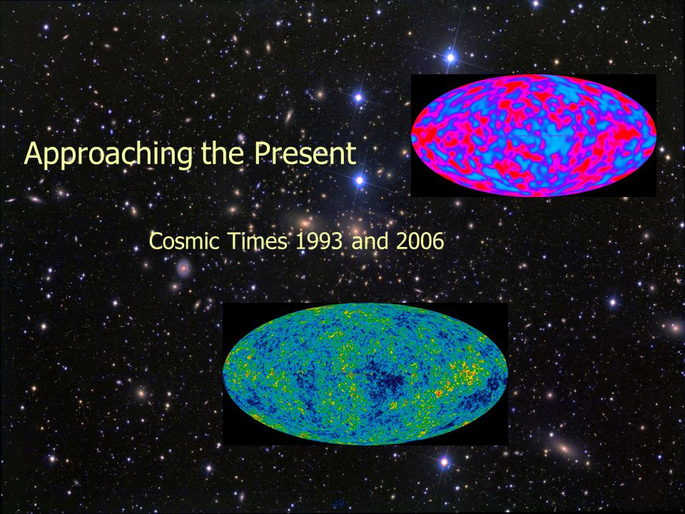 49 Approaching the Present Cosmic Times 1993 and 2006
