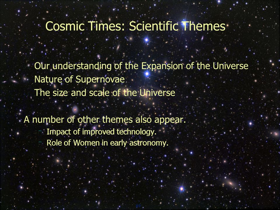 69 Cosmic Times: Scientific Themes  Our understanding of the Expansion of the Universe  Nature of Supernovae  The size and scale of the Universe A number of other themes also appear.