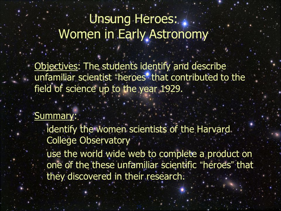 70 Unsung Heroes: Women in Early Astronomy  Objectives: The students identify and describe unfamiliar scientist heroes that contributed to the field of science up to the year 1929.