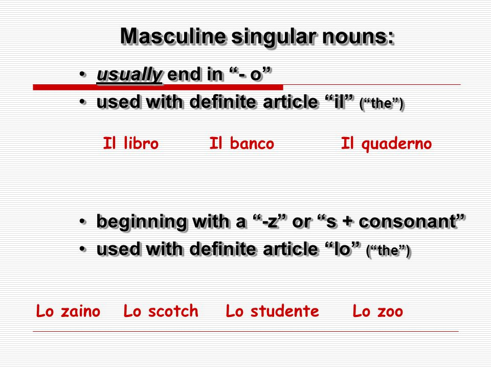 Masculine singular nouns: usually end in - o usually end in - o used with definite article il ( the ) used with definite article il ( the ) usually end in - o usually end in - o used with definite article il ( the ) used with definite article il ( the ) Il libroIl bancoIl quaderno beginning with a -z or s + consonant beginning with a -z or s + consonant used with definite article lo ( the ) used with definite article lo ( the ) beginning with a -z or s + consonant beginning with a -z or s + consonant used with definite article lo ( the ) used with definite article lo ( the ) Lo zainoLo scotchLo studenteLo zoo