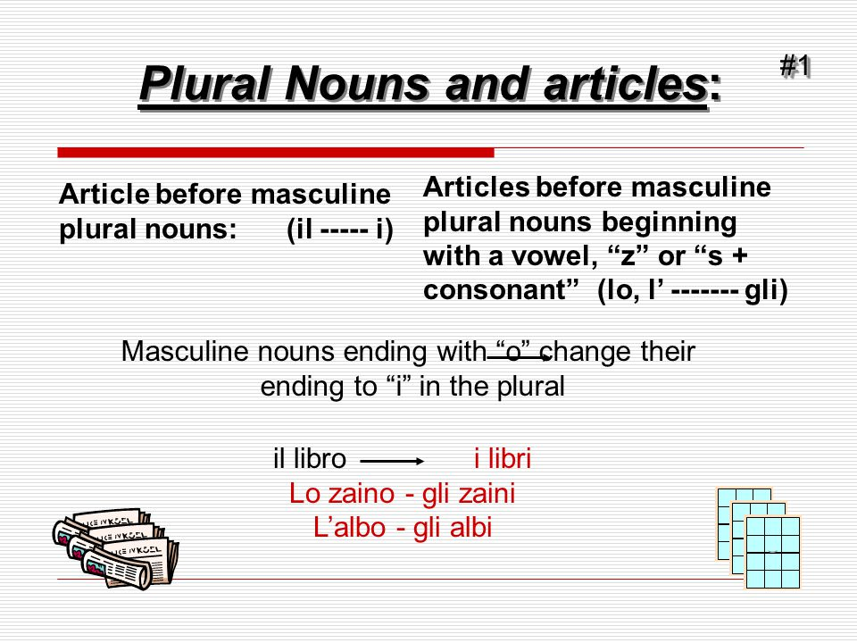 Plural Nouns and articles: Masculine nouns ending with o change their ending to i in the plural il libro i libri Lo zaino - gli zaini L'albo - gli albi#1#1 Article before masculine plural nouns: (il ----- i) Articles before masculine plural nouns beginning with a vowel, z or s + consonant (lo, l' ------- gli)