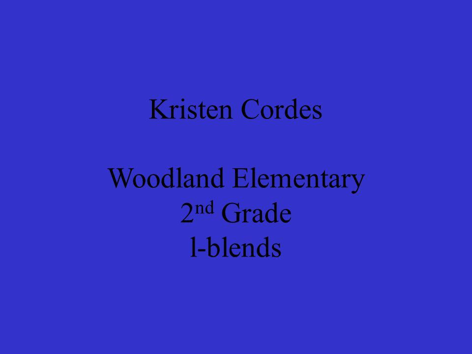Kristen Cordes Woodland Elementary 2 nd Grade l-blends