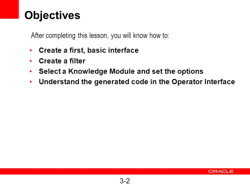 3-2 Objectives Create a first, basic interface Create a filter Select a Knowledge Module and set the options Understand the generated code in the Oper