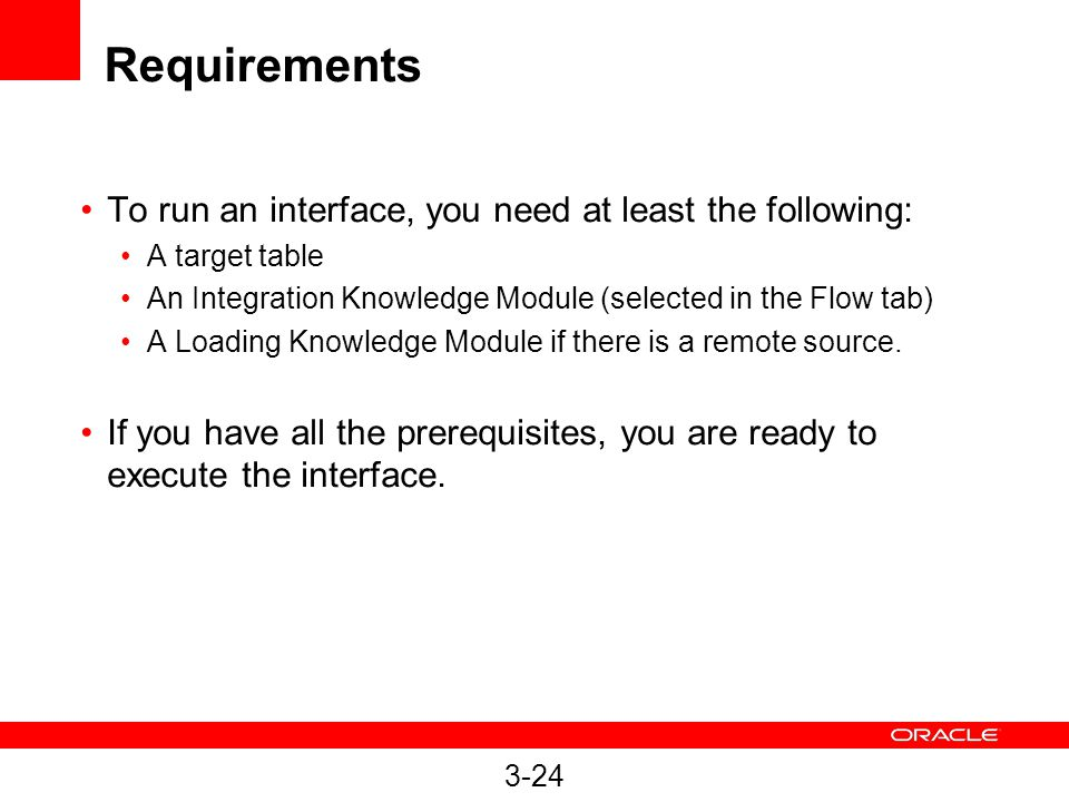 3-24 Requirements To run an interface, you need at least the following: A target table An Integration Knowledge Module (selected in the Flow tab) A Loading Knowledge Module if there is a remote source.