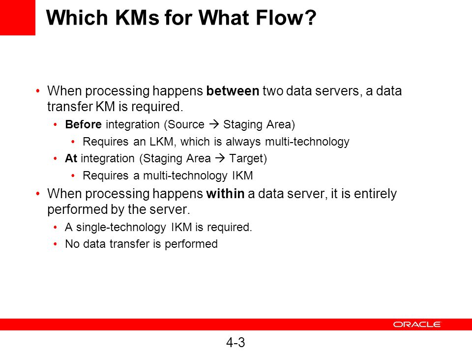4-3 Which KMs for What Flow? When processing happens between two data servers, a data transfer KM is required. Before integration (Source  Staging Ar
