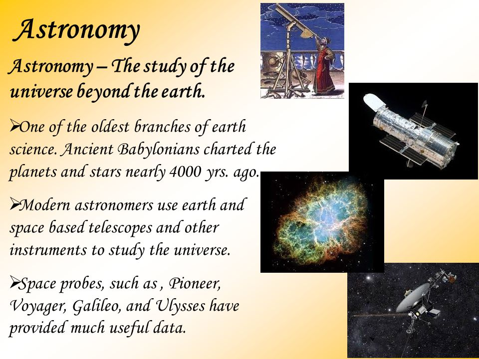 Astronomy Astronomy – The study of the universe beyond the earth.  One of the oldest branches of earth science. Ancient Babylonians charted the plane