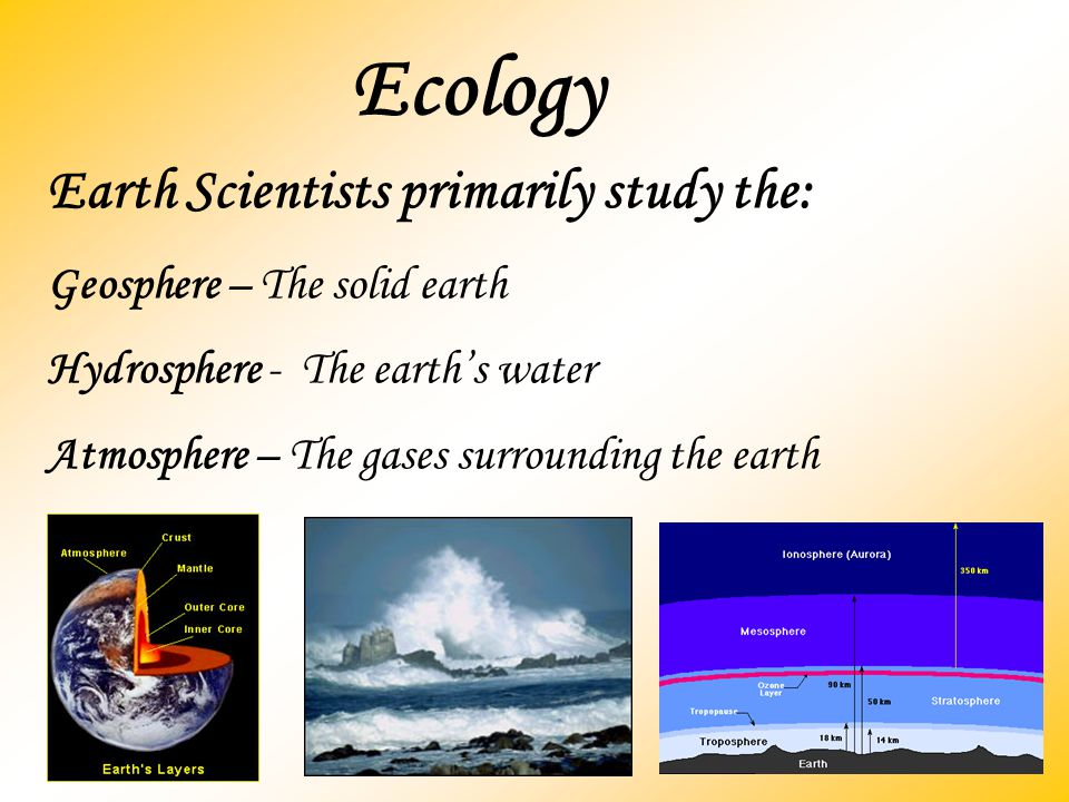 Ecology Earth Scientists primarily study the: Geosphere – The solid earth Hydrosphere - The earth's water Atmosphere – The gases surrounding the earth