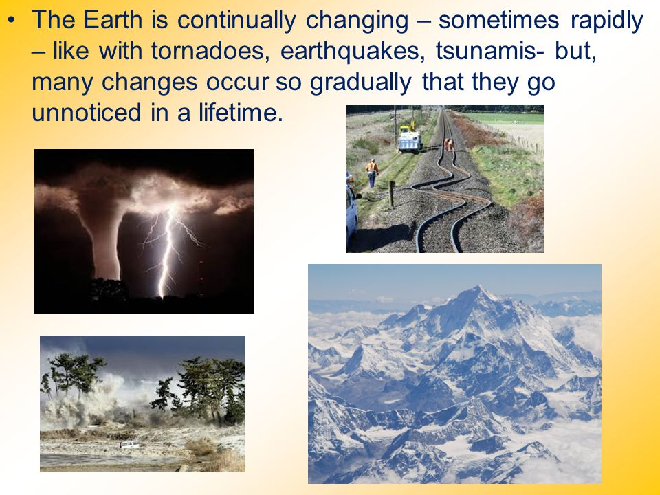 The Earth is continually changing – sometimes rapidly – like with tornadoes, earthquakes, tsunamis- but, many changes occur so gradually that they go