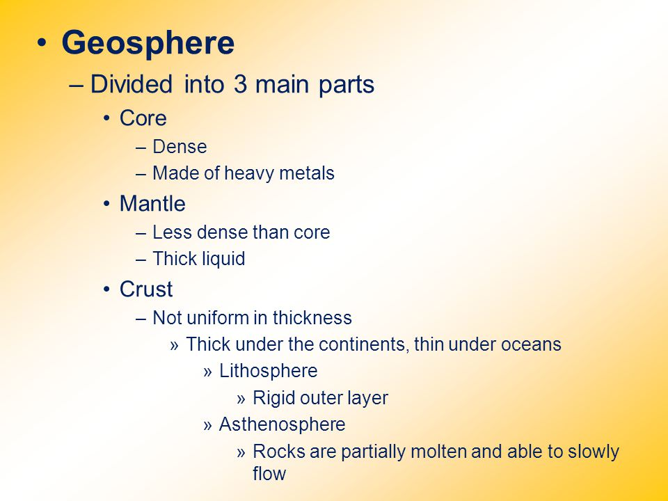 Geosphere –Divided into 3 main parts Core –Dense –Made of heavy metals Mantle –Less dense than core –Thick liquid Crust –Not uniform in thickness »Thi