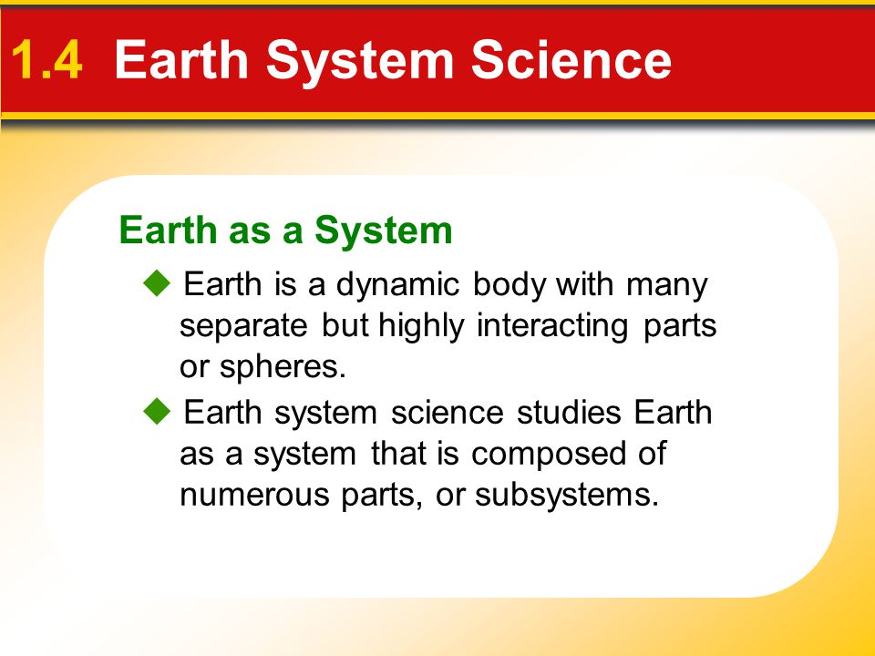 Earth as a System 1.4 Earth System Science  Earth is a dynamic body with many separate but highly interacting parts or spheres.  Earth system scienc