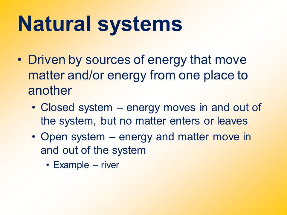 Natural systems Driven by sources of energy that move matter and/or energy from one place to another Closed system – energy moves in and out of the sy