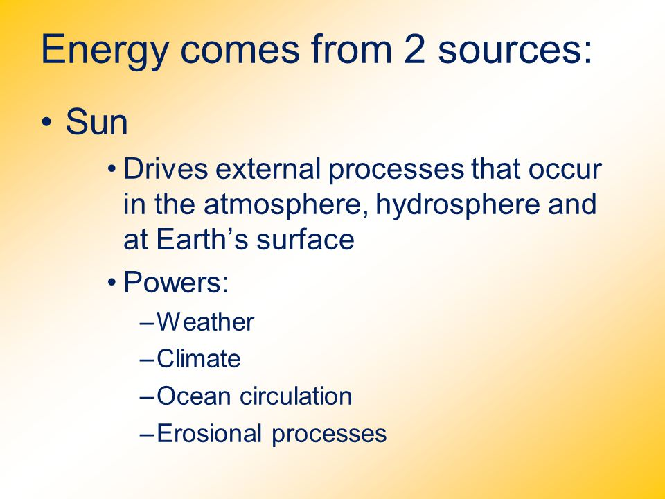 Energy comes from 2 sources: Sun Drives external processes that occur in the atmosphere, hydrosphere and at Earth's surface Powers: –Weather –Climate