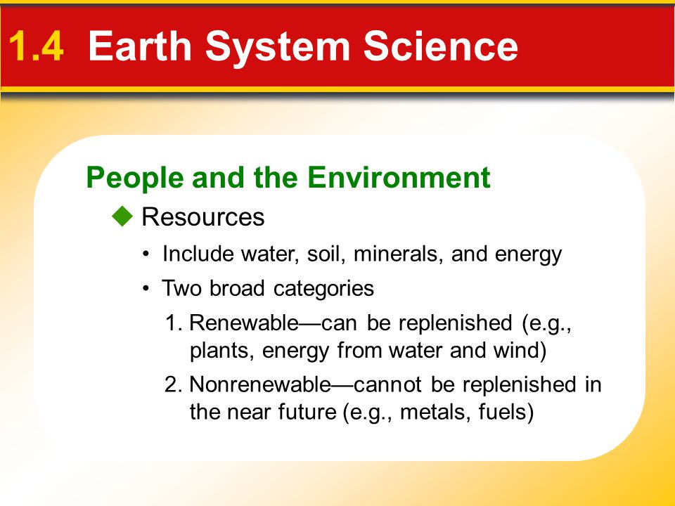 People and the Environment 1.4 Earth System Science  Resources Include water, soil, minerals, and energy Two broad categories 2. Nonrenewable—cannot