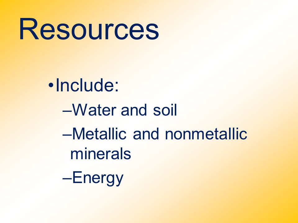 Resources Include: –Water and soil –Metallic and nonmetallic minerals –Energy