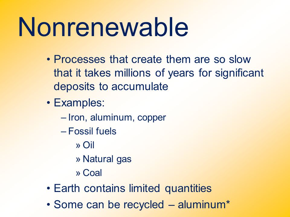 Nonrenewable Processes that create them are so slow that it takes millions of years for significant deposits to accumulate Examples: –Iron, aluminum,
