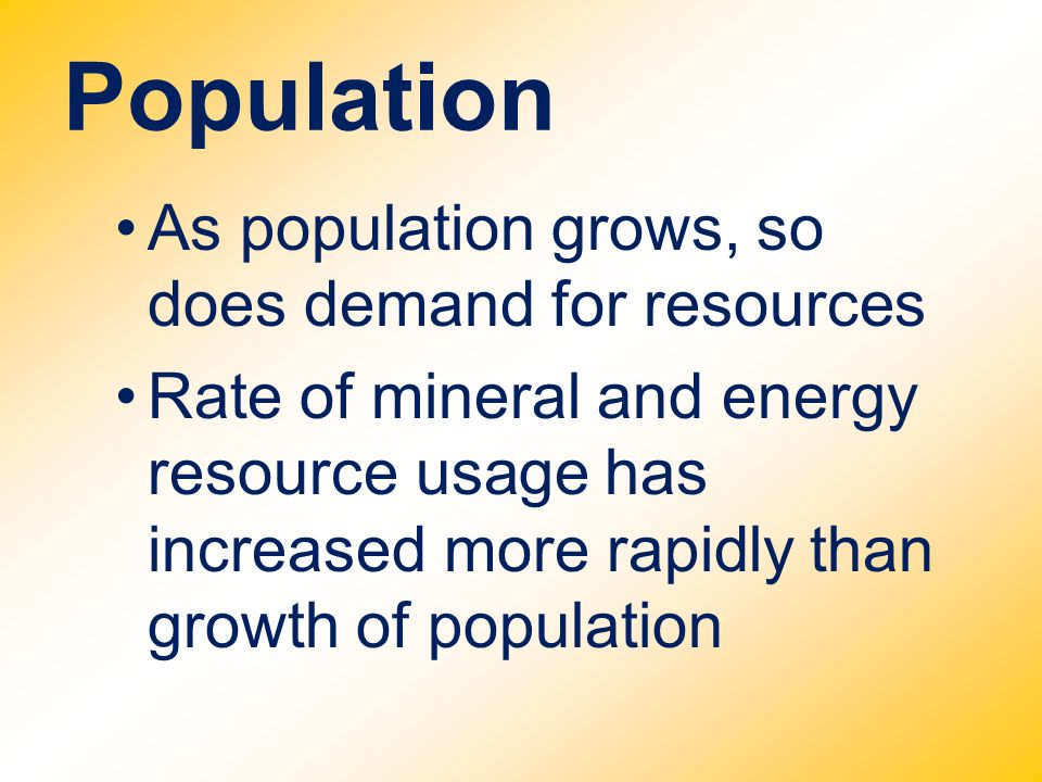 Population As population grows, so does demand for resources Rate of mineral and energy resource usage has increased more rapidly than growth of popul