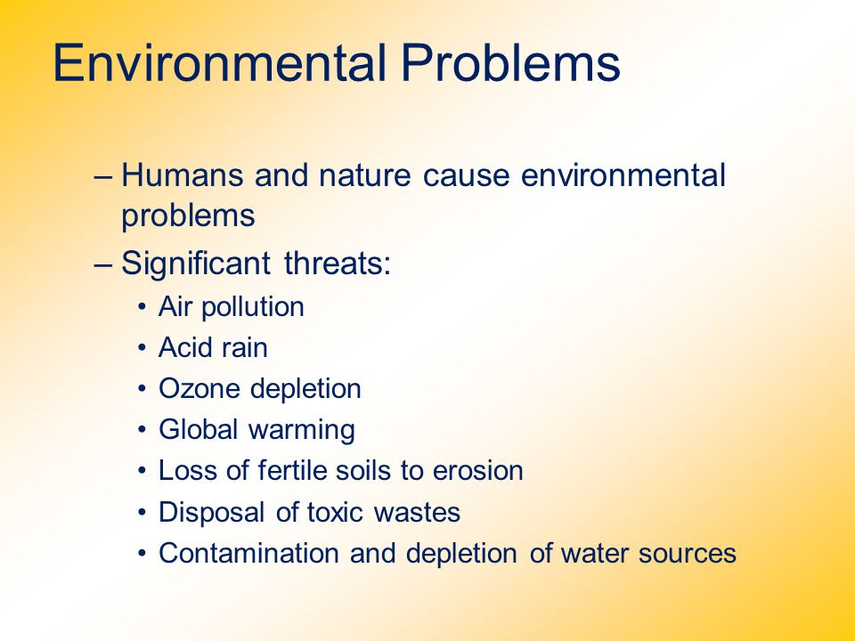 Environmental Problems –Humans and nature cause environmental problems –Significant threats: Air pollution Acid rain Ozone depletion Global warming Lo