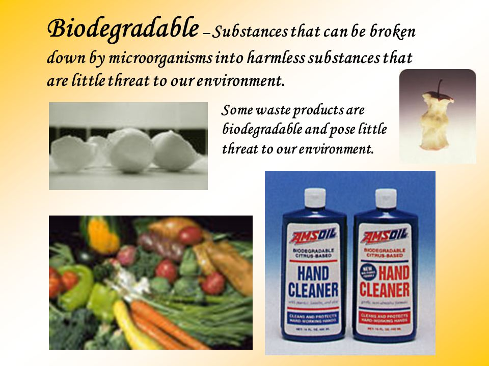 Biodegradable – Substances that can be broken down by microorganisms into harmless substances that are little threat to our environment. Some waste pr
