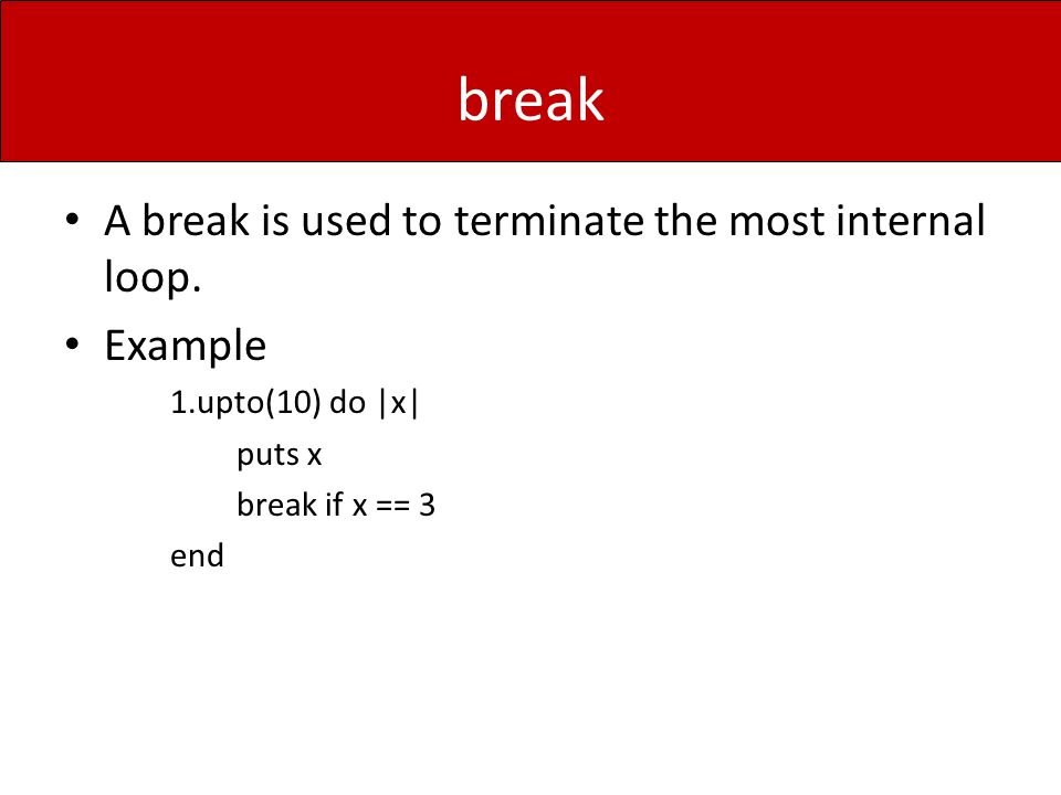 break A break is used to terminate the most internal loop. Example 1.upto(10) do |x| puts x break if x == 3 end