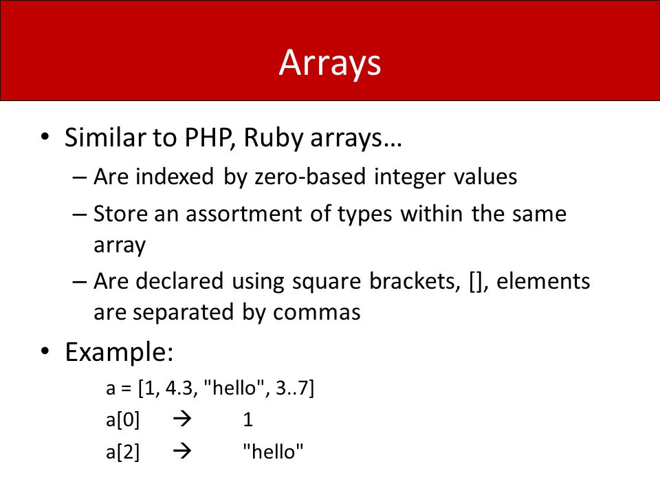 Arrays Similar to PHP, Ruby arrays… – Are indexed by zero-based integer values – Store an assortment of types within the same array – Are declared using square brackets, [], elements are separated by commas Example: a = [1, 4.3, hello , 3..7] a[0]  1 a[2]  hello