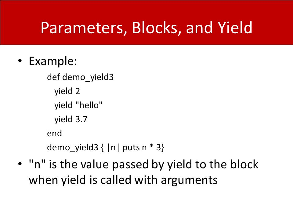 Parameters, Blocks, and Yield Example: def demo_yield3 yield 2 yield hello yield 3.7 end demo_yield3 { |n| puts n * 3} n is the value passed by yield to the block when yield is called with arguments