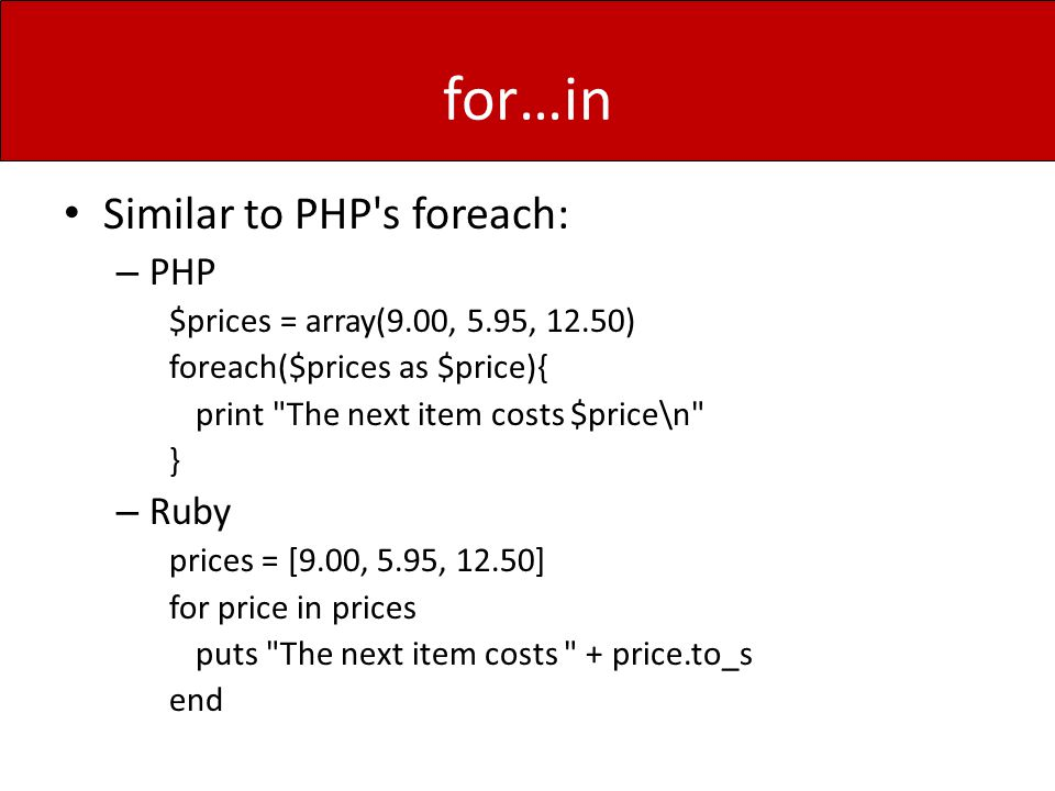 for…in Similar to PHP s foreach: – PHP $prices = array(9.00, 5.95, 12.50) foreach($prices as $price){ print The next item costs $price\n } – Ruby prices = [9.00, 5.95, 12.50] for price in prices puts The next item costs + price.to_s end