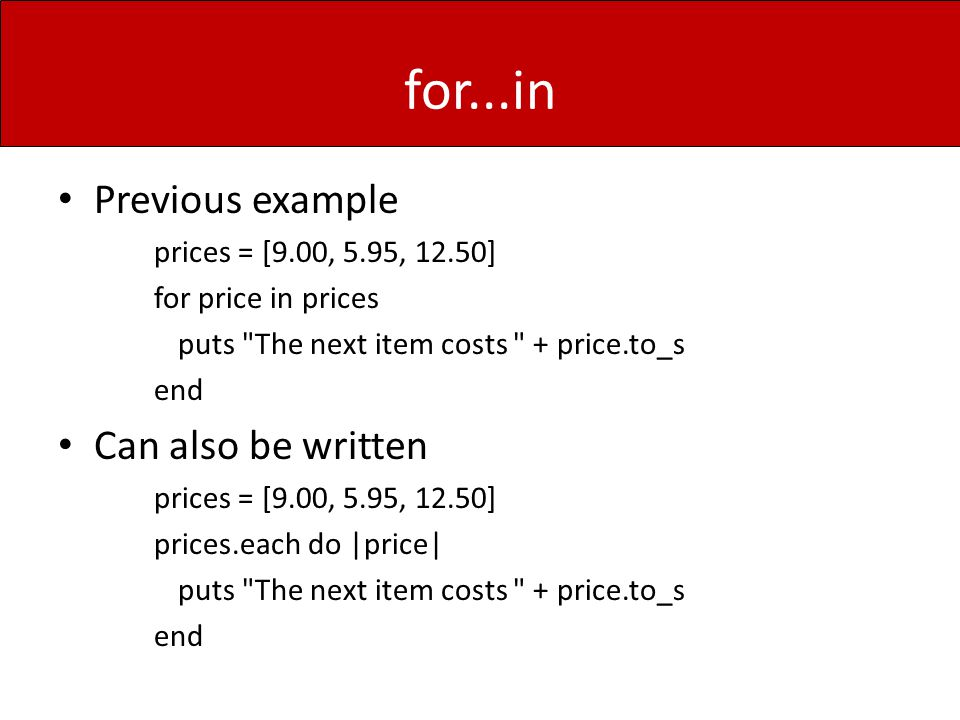 for...in Previous example prices = [9.00, 5.95, 12.50] for price in prices puts The next item costs + price.to_s end Can also be written prices = [9.00, 5.95, 12.50] prices.each do |price| puts The next item costs + price.to_s end