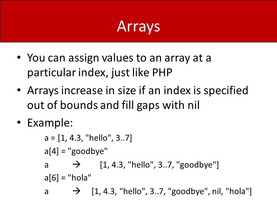 Arrays You can assign values to an array at a particular index, just like PHP Arrays increase in size if an index is specified out of bounds and fill
