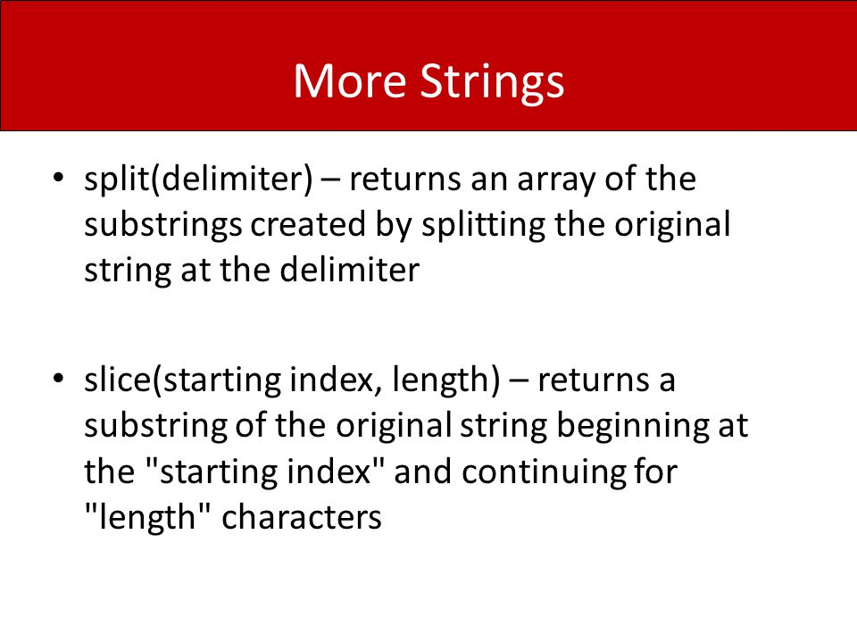 More Strings split(delimiter) – returns an array of the substrings created by splitting the original string at the delimiter slice(starting index, len