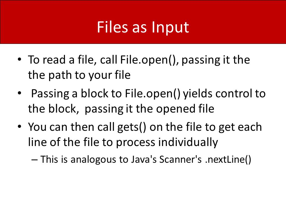 Files as Input To read a file, call File.open(), passing it the the path to your file Passing a block to File.open() yields control to the block, pass