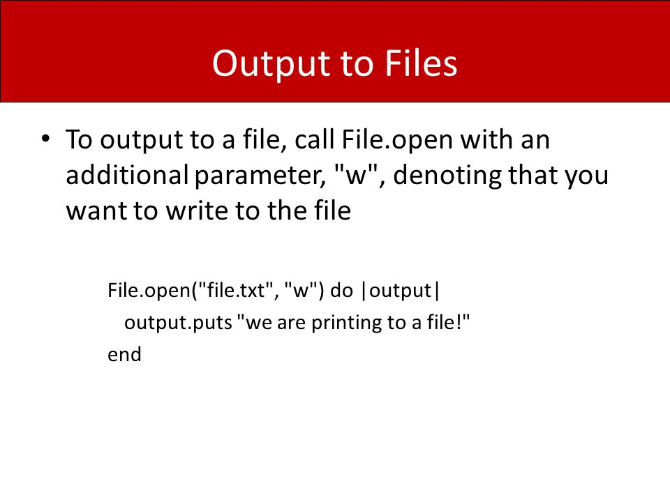 Output to Files To output to a file, call File.open with an additional parameter, w , denoting that you want to write to the file File.open( file.txt , w ) do |output| output.puts we are printing to a file! end