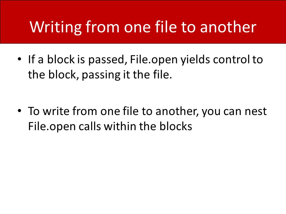 Writing from one file to another If a block is passed, File.open yields control to the block, passing it the file.