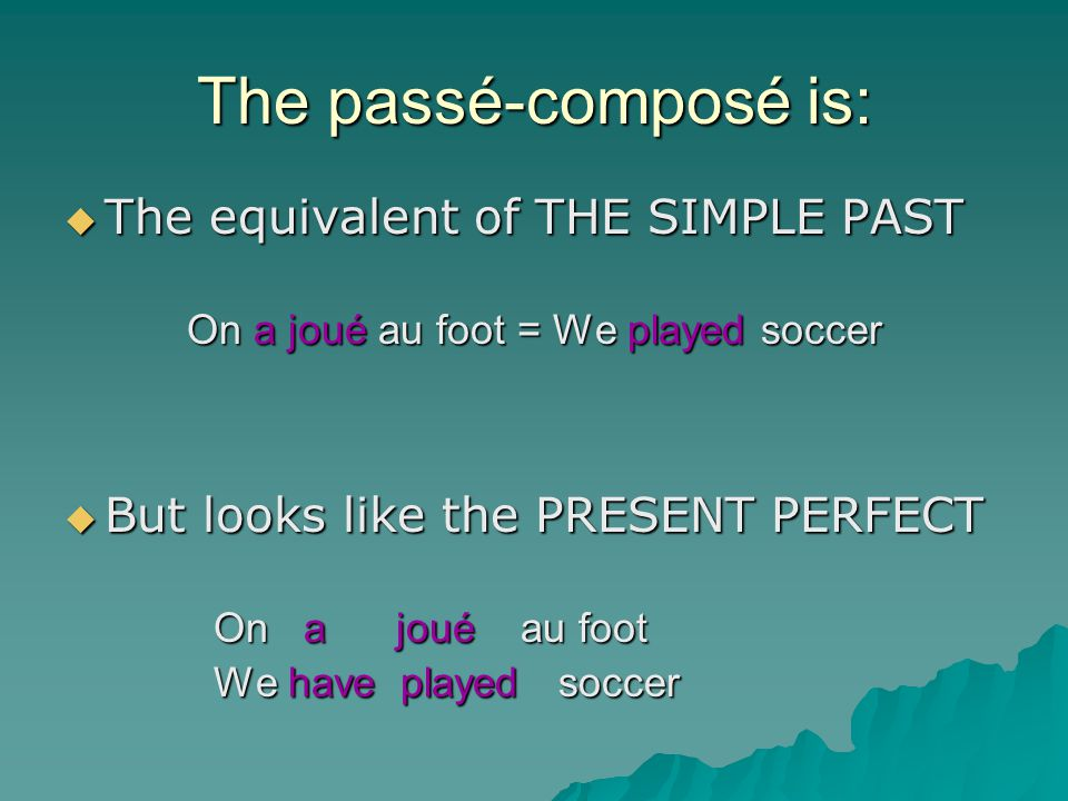 The passé-composé is: TTTThe equivalent of THE SIMPLE PAST On a joué au foot = We played soccer BBBBut looks like the PRESENT PERFECT On a joué au foot We have played soccer