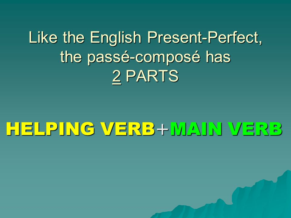 Like the English Present-Perfect, the passé-composé has 2 PARTS HELPING VERB+MAIN VERB