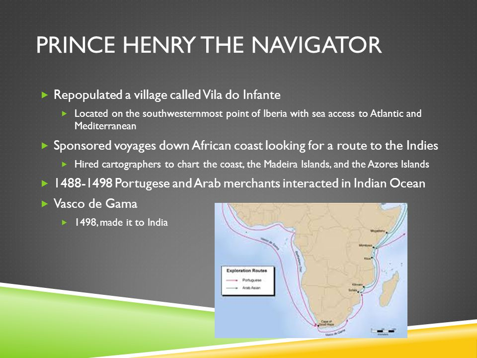 PRINCE HENRY THE NAVIGATOR  Repopulated a village called Vila do Infante  Located on the southwesternmost point of Iberia with sea access to Atlanti