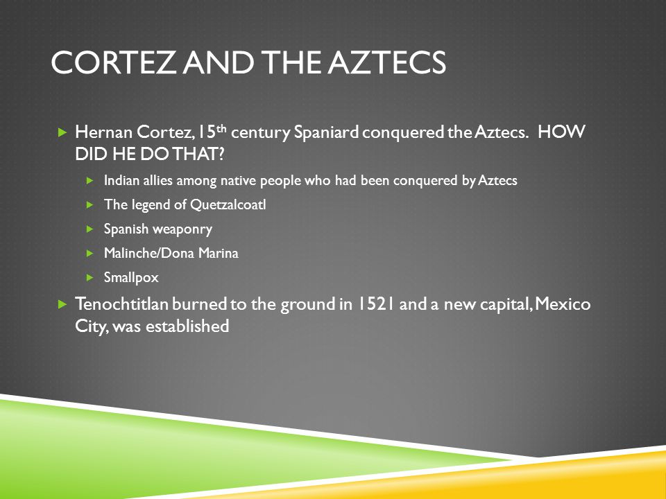 CORTEZ AND THE AZTECS  Hernan Cortez, 15 th century Spaniard conquered the Aztecs. HOW DID HE DO THAT?  Indian allies among native people who had be