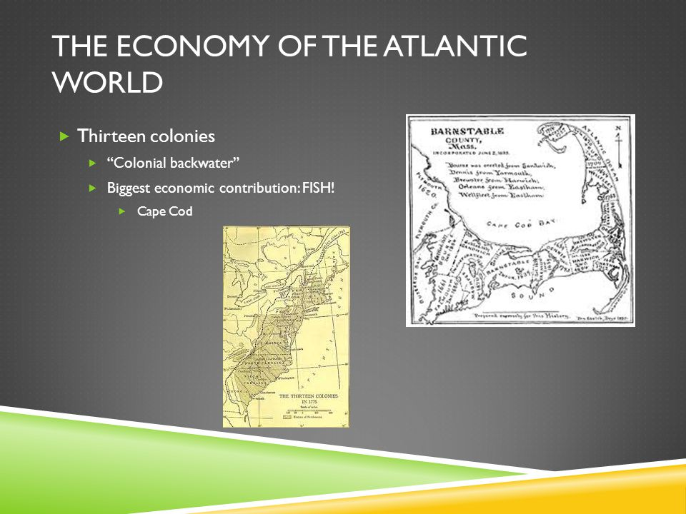 "THE ECONOMY OF THE ATLANTIC WORLD  Thirteen colonies  ""Colonial backwater""  Biggest economic contribution: FISH!  Cape Cod"