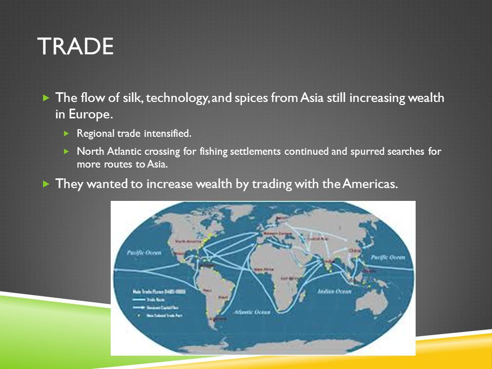 TRADE  The flow of silk, technology, and spices from Asia still increasing wealth in Europe.  Regional trade intensified.  North Atlantic crossing
