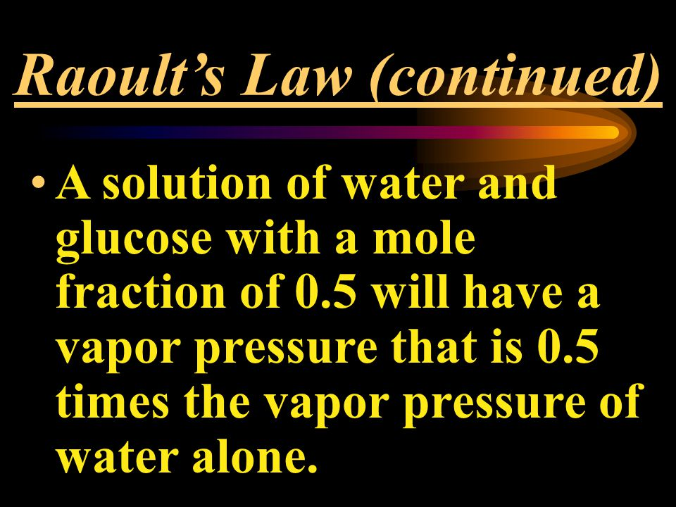 Raoult's Law (continued) A solution of water and glucose with a mole fraction of 0.5 will have a vapor pressure that is 0.5 times the vapor pressure of water alone.