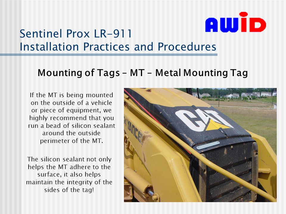 Sentinel Prox LR-911 Installation Practices and Procedures Mounting of Tags – MT – Metal Mounting Tag If the MT is being mounted on the outside of a vehicle or piece of equipment, we highly recommend that you run a bead of silicon sealant around the outside perimeter of the MT.
