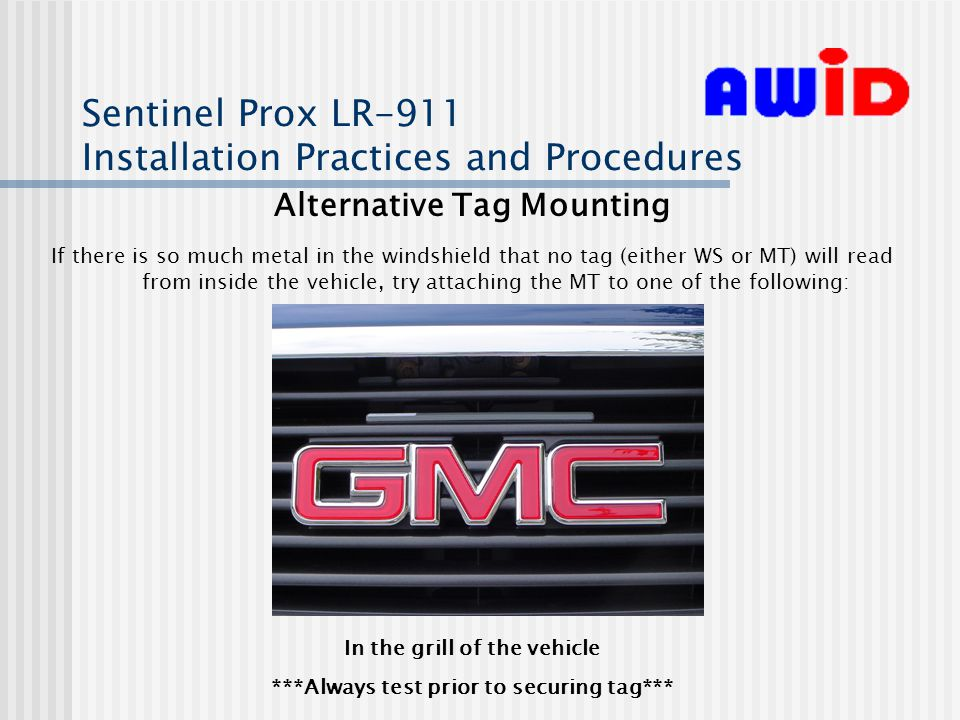Sentinel Prox LR-911 Installation Practices and Procedures Alternative Tag Mounting If there is so much metal in the windshield that no tag (either WS or MT) will read from inside the vehicle, try attaching the MT to one of the following: In the grill of the vehicle ***Always test prior to securing tag***