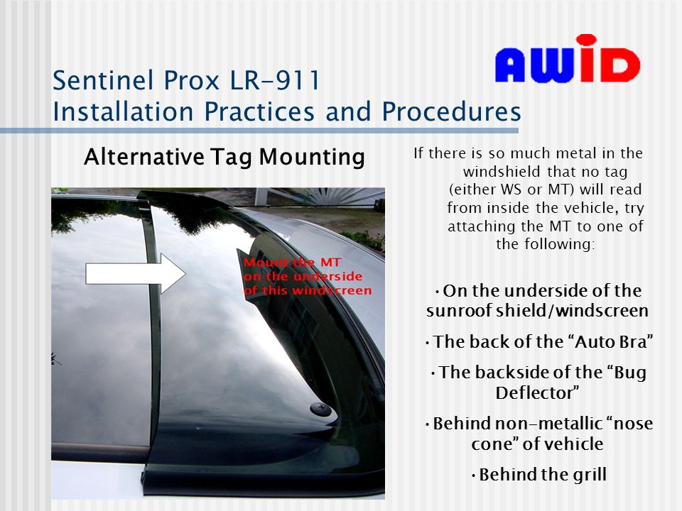 Sentinel Prox LR-911 Installation Practices and Procedures Alternative Tag Mounting If there is so much metal in the windshield that no tag (either WS or MT) will read from inside the vehicle, try attaching the MT to one of the following: On the underside of the sunroof shield/windscreen The back of the Auto Bra The backside of the Bug Deflector Behind non-metallic nose cone of vehicle Behind the grill