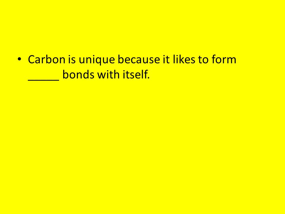 Carbon is unique because it likes to form _____ bonds with itself.