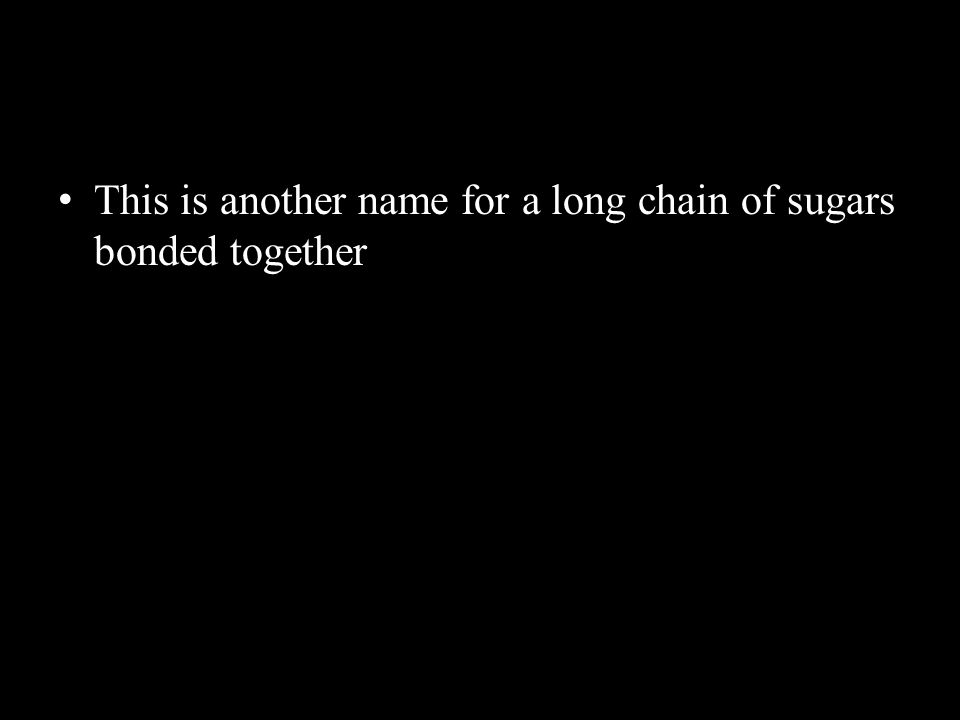 This is another name for a long chain of sugars bonded togetherThis is another name for a long chain of sugars bonded together